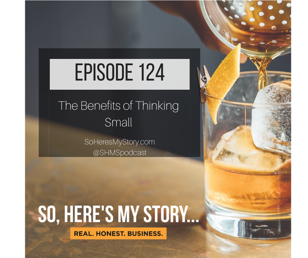 Ep124: The Benefits of Thinking Small