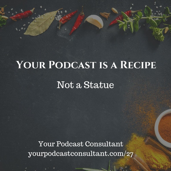 Your Podcast is A Recipe Not a Statue