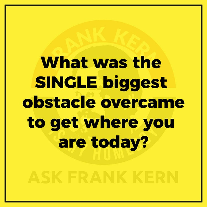 What was the SINGLE biggest obstacle overcame to get where you are today?