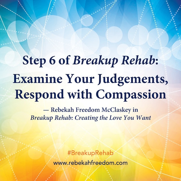 Step 6 Breakup Rehab - Examine Your Judgements, Respond with Compassion Image
