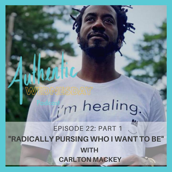 22. Radically Pursing Who I Want To Be with Carlton Mackey (Pt.1)