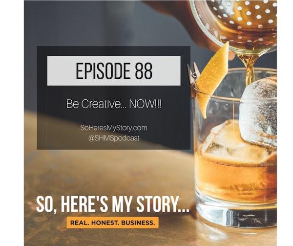 Ep88: Be Creative NOW