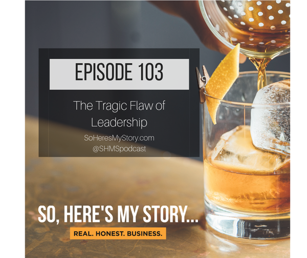 Ep103: The Tragic Flaw of Leadership