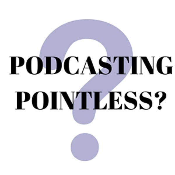 Is Podcasting Pointless?