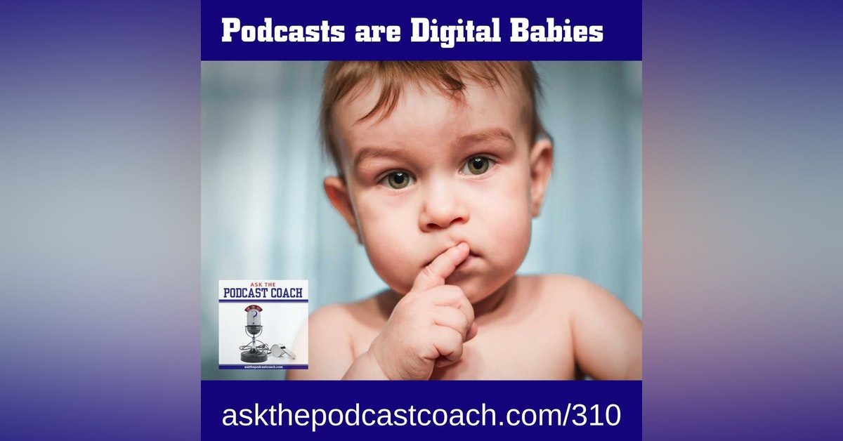Podcasts are like Digital Babies