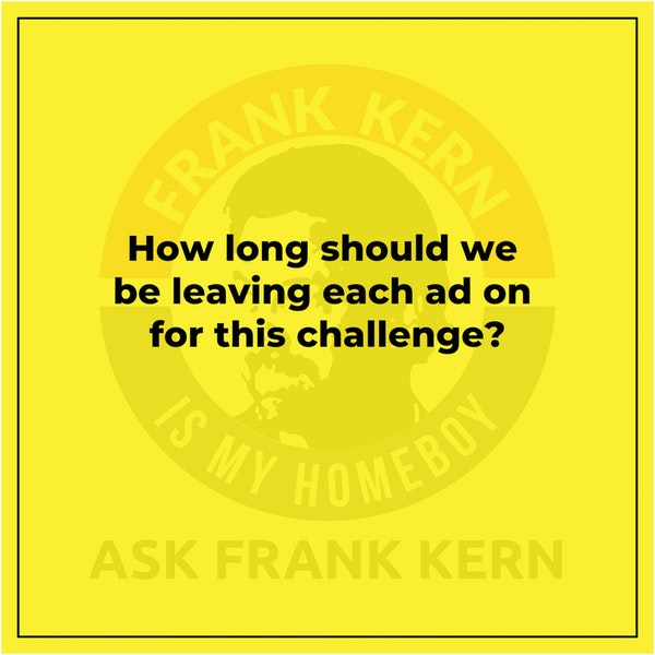 How long should we be leaving each ad on for this challenge? - Frank Kern Greatest Hit Image