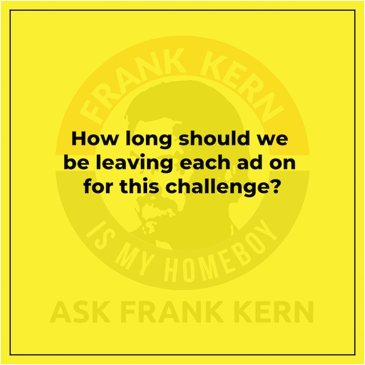 How long should we be leaving each ad on for this challenge? - Frank Kern Greatest Hit