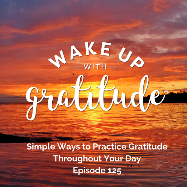#125 - Simple Ways to Practice Gratitude Throughout Your Day