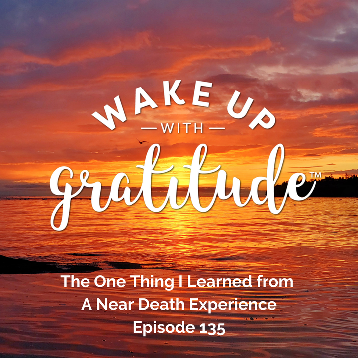 #135 - The One Thing I Learned from A Near Death Experience