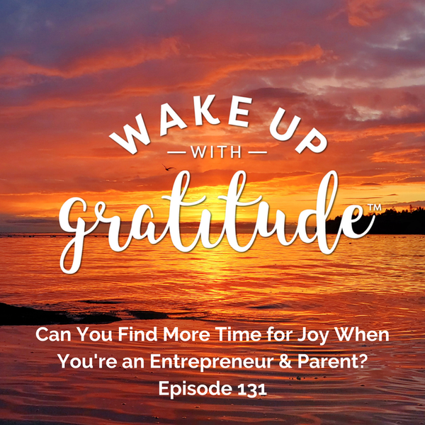 #130 - Can You Find More Time for Joy When You're an Entrepreneur & Parent?