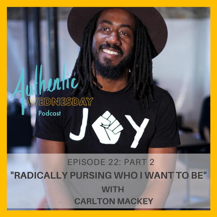22. Radically Pursing Who I Want To Be with Carlton Mackey (Pt.2)