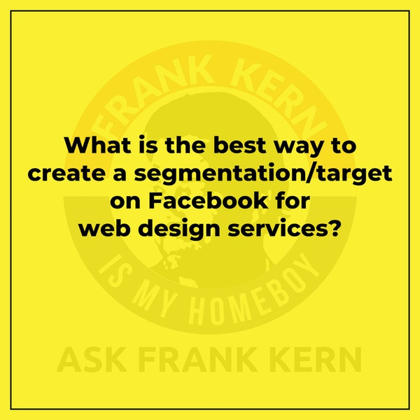 What is the best way to create a segmentation/target on Facebook for web design services? - Frank Kern Greatest Hit Image