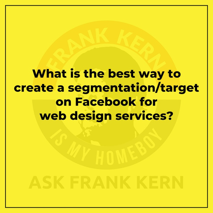 What is the best way to create a segmentation/target on Facebook for web design services? - Frank Kern Greatest Hit