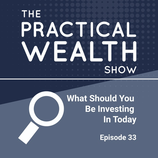 What Should You Be Investing In Today - Episode 33 Image