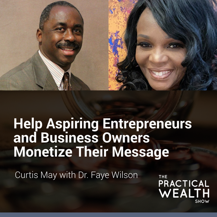 Help Aspiring Entrepreneurs and Business Owners Monetize Their Message with Dr. Faye Wilson  - Episode 169