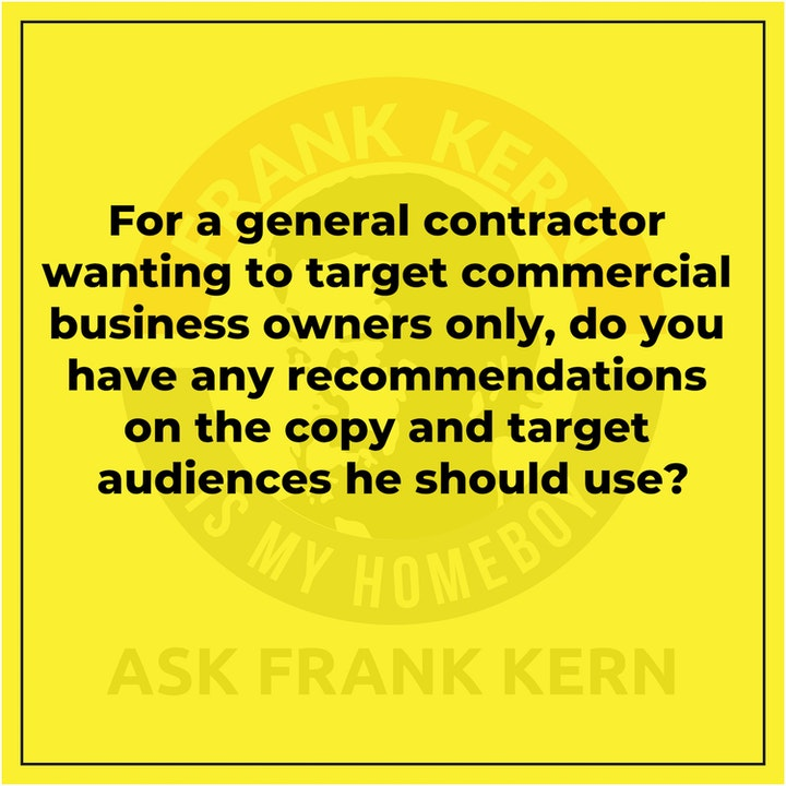 For a general contractor wanting to target commercial business owners only, do you have any recommendations on the copy and target audiences he should use? - Frank Kern Greatest Hit