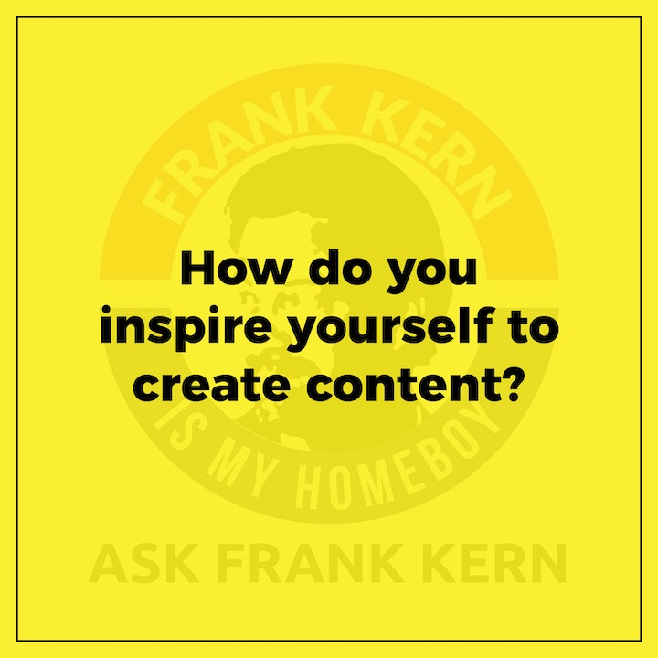 How do you inspire yourself to create content?