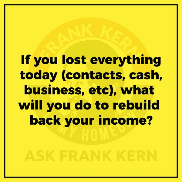 If you lost everything today (contacts, cash, business, etc), what will you do to rebuild back your income? - Frank Kern Greatest Hit Image