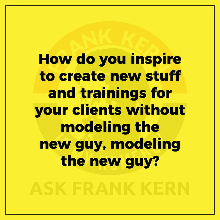How do you inspire to create new stuff and trainings for your clients without modeling the new guy, modeling the new guy?