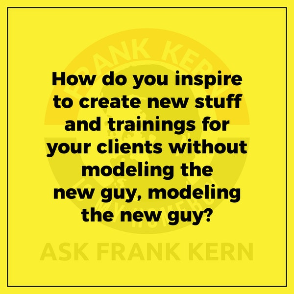 How do you inspire to create new stuff and trainings for your clients without modeling the new guy, modeling the new guy? Image