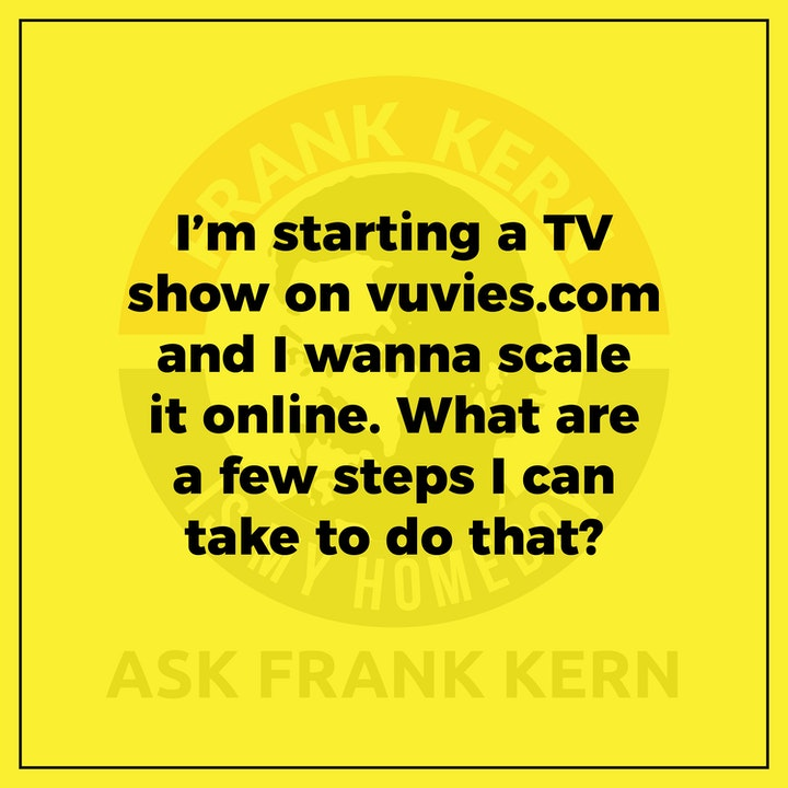 I'm starting a TV show on vuvies.com and I wanna scale it online. What are a few steps I can take to do that?