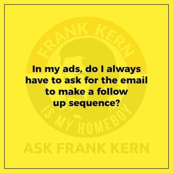 In my ads, do I always have to ask for the email to make a follow up sequence? - Frank Kern Greatest Hit Image
