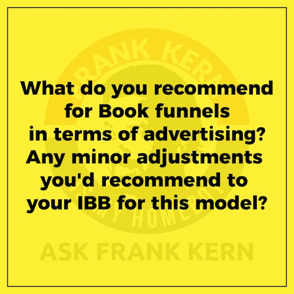 What do you recommend for Book funnels in terms of advertising? Any minor adjustments you'd recommend to your IBB for this model? - Frank Kern Greatest Hit Image