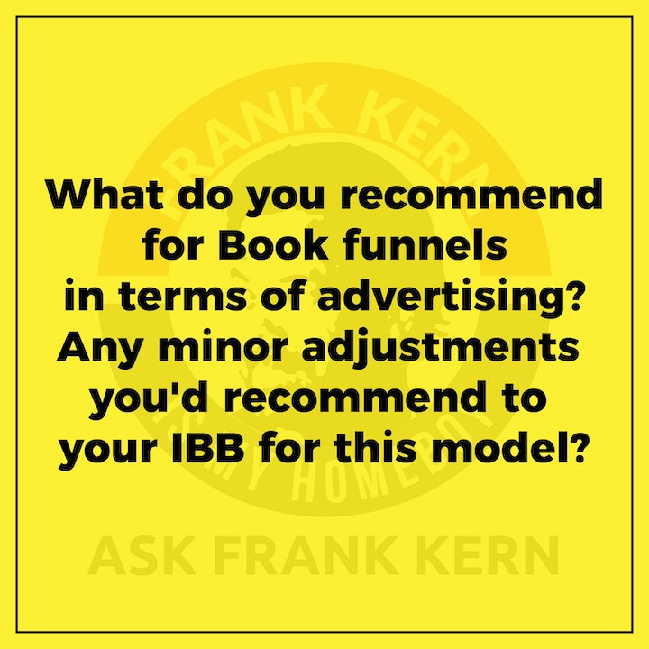 What do you recommend for Book funnels in terms of advertising? Any minor adjustments you'd recommend to your IBB for this model? - Frank Kern Greatest Hit