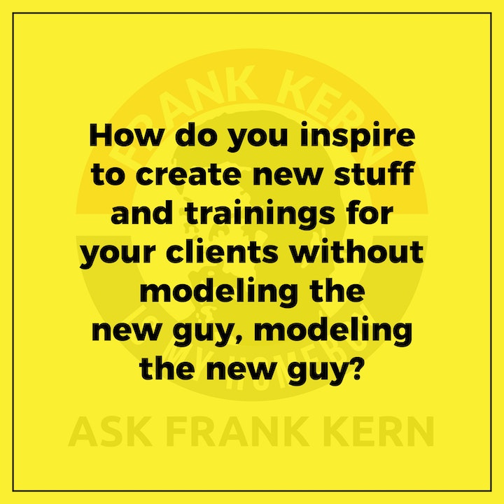 How do you inspire to create new stuff and trainings for your clients without modeling the new guy, modeling the new guy? - Frank Kern Greatest Hit