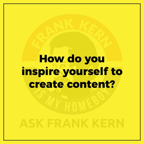 How do you inspire yourself to create content? - Frank Kern Greatest Hit Image