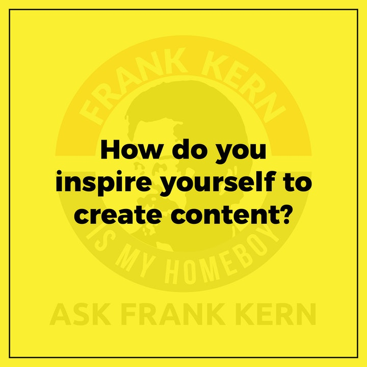 How do you inspire yourself to create content? - Frank Kern Greatest Hit