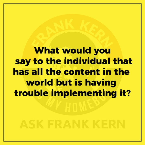 What would you say to the individual that has all the content in the world but is having trouble implementing it? - Frank Kern Greatest Hit Image