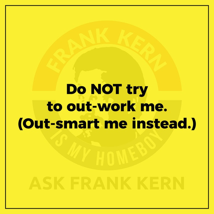 Do NOT try to out-work me. (Out-smart me instead.)