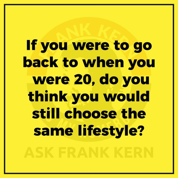 If you were to go back to when you were 20, do you think you would still choose the same lifestyle? - Frank Kern Greatest Hit Image