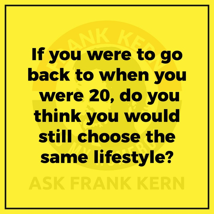 If you were to go back to when you were 20, do you think you would still choose the same lifestyle? - Frank Kern Greatest Hit