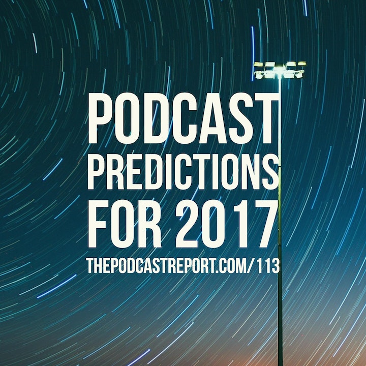 Podcast Predictions For 2017 - The Podcast Industry Report With Paul Colligan Episode #113