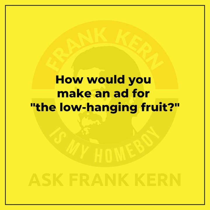 """How would you make an ad for """"the low-hanging fruit?"""" - Frank Kern Greatest Hit"""