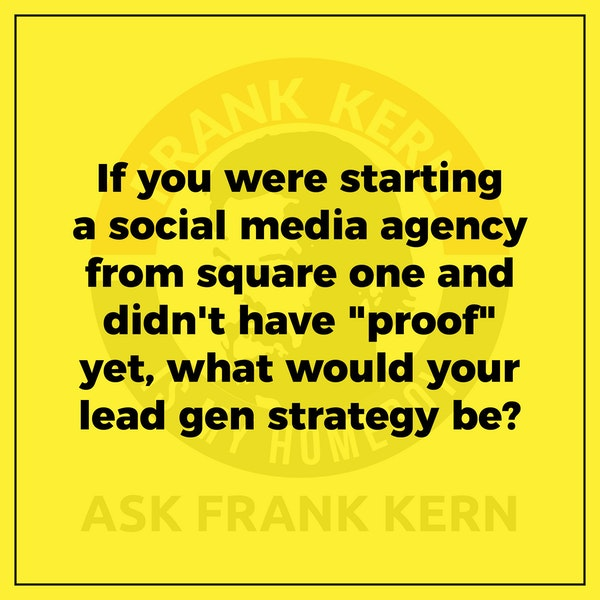 """If you were starting a social media agency from square one and didn't have """"proof"""" yet, what would your lead gen strategy be? - Frank Kern Greatest Hit Image"""