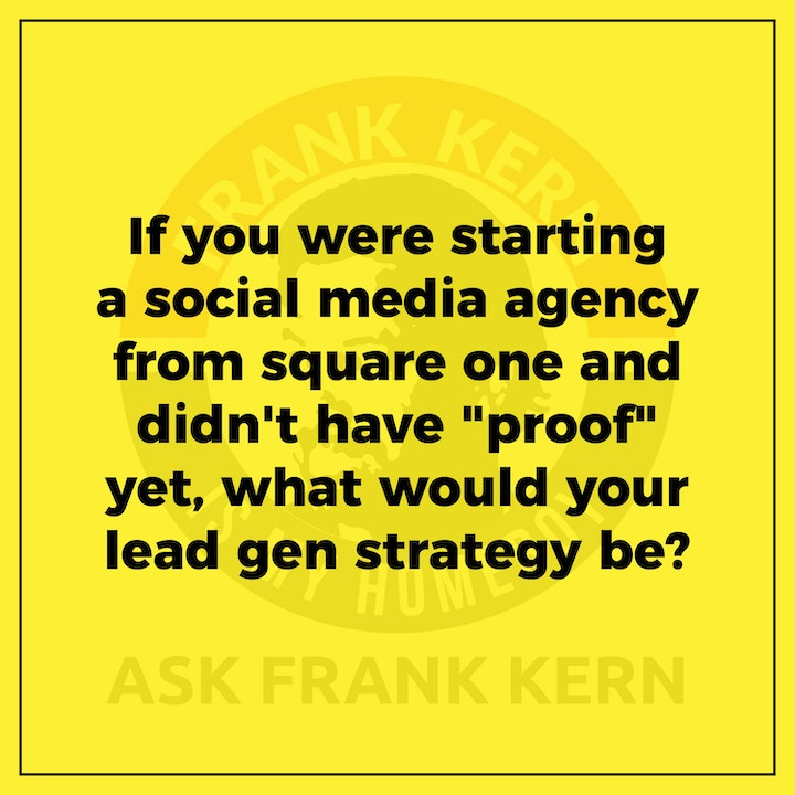 """If you were starting a social media agency from square one and didn't have """"proof"""" yet, what would your lead gen strategy be? - Frank Kern Greatest Hit"""