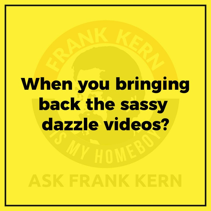 When you bringing back the sassy dazzle videos? - Frank Kern Greatest Hit