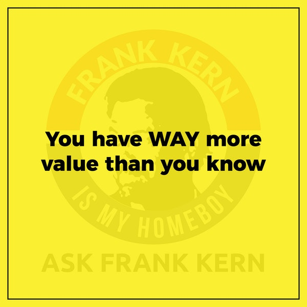 You have WAY more value than you know - Frank Kern Greatest Hit Image