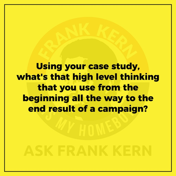 Using your case study, what's that high level thinking that you use from the beginning all the way to the end result of a campaign?