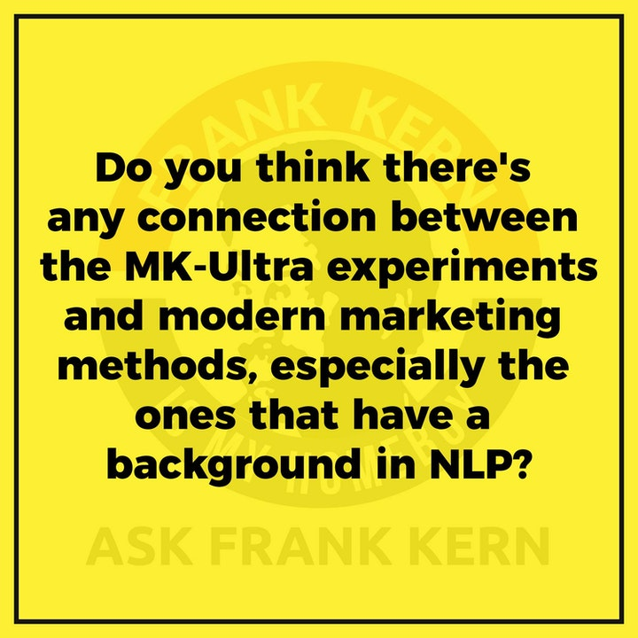 Do you think there's any connection between the MK-Ultra experiments and modern marketing methods, especially the ones that have a background in NLP? - Frank Kern Greatest Hit