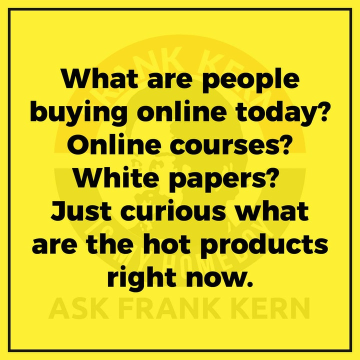 What are people buying online today? Online courses? White papers? Just curious what are the hot products right now. - Frank Kern Greatest Hit
