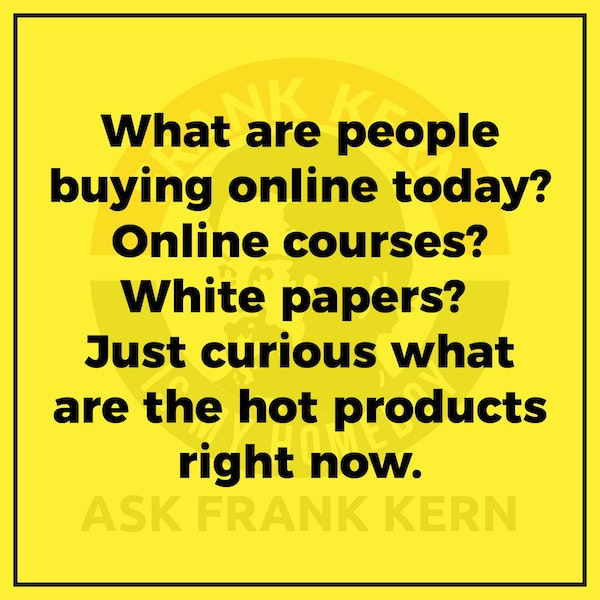 What are people buying online today? Online courses? White papers? Just curious what are the hot products right now. - Frank Kern Greatest Hit Image