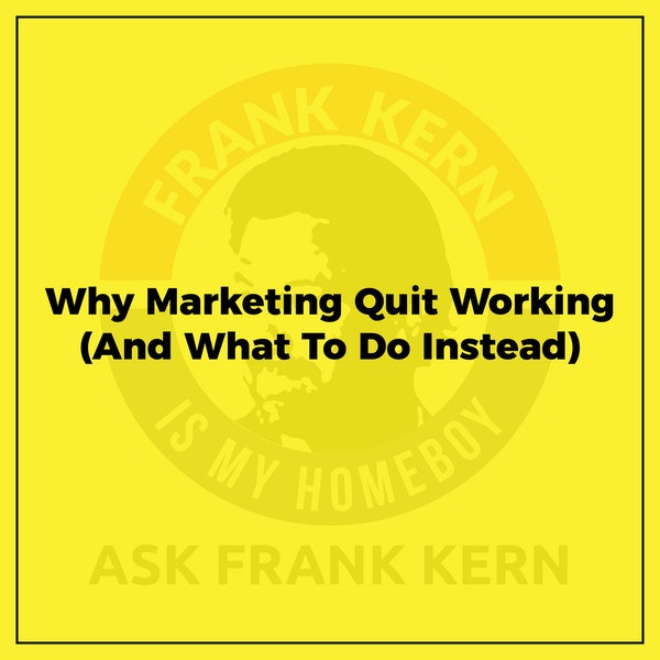 Why Marketing Quit Working (And What To Do Instead) - Frank Kern Greatest Hit Image