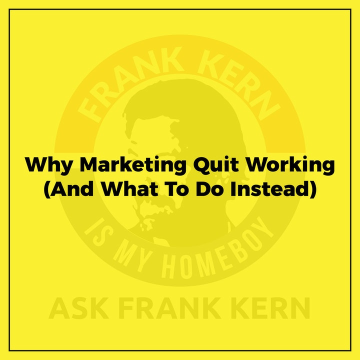 Why Marketing Quit Working (And What To Do Instead) - Frank Kern Greatest Hit
