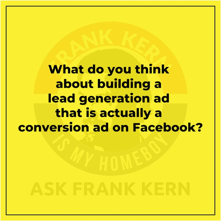 What do you think about building a lead generation ad that is actually a conversion ad on Facebook? - Frank Kern Greatest Hit