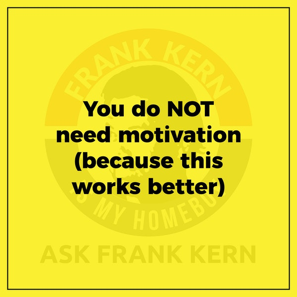 You do NOT need motivation (because this works better) - Frank Kern Greatest Hit Image