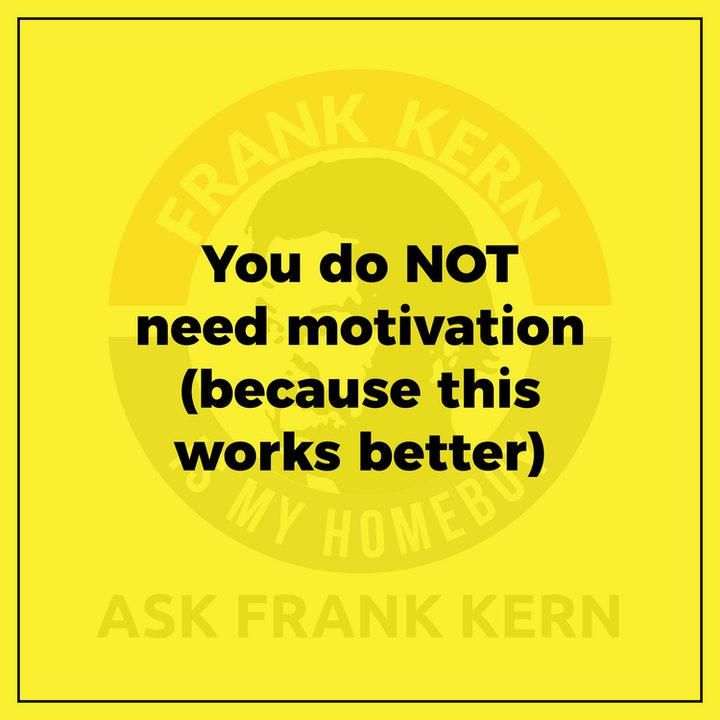 You do NOT need motivation (because this works better) - Frank Kern Greatest Hit